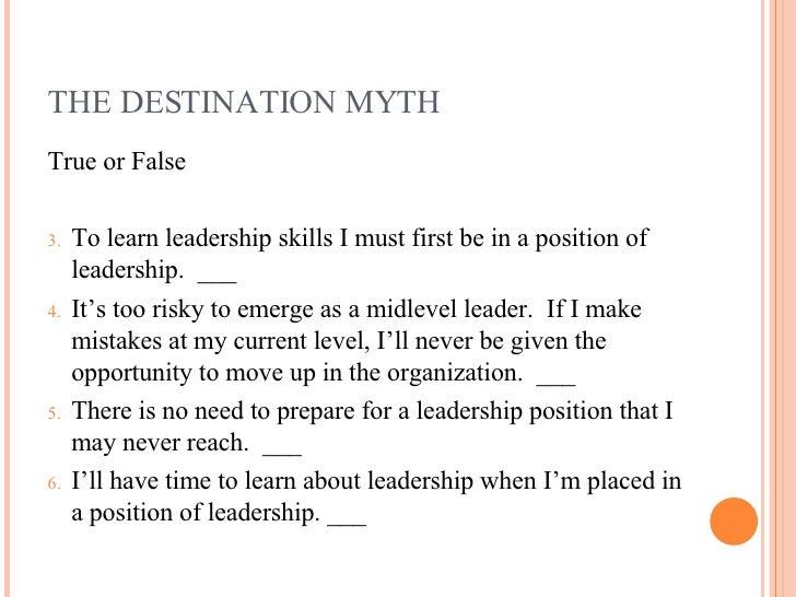 THE DESTINATION MYTH <ul><li>True or False </li></ul><ul><li>To learn leadership skills I must first be in a position of l...