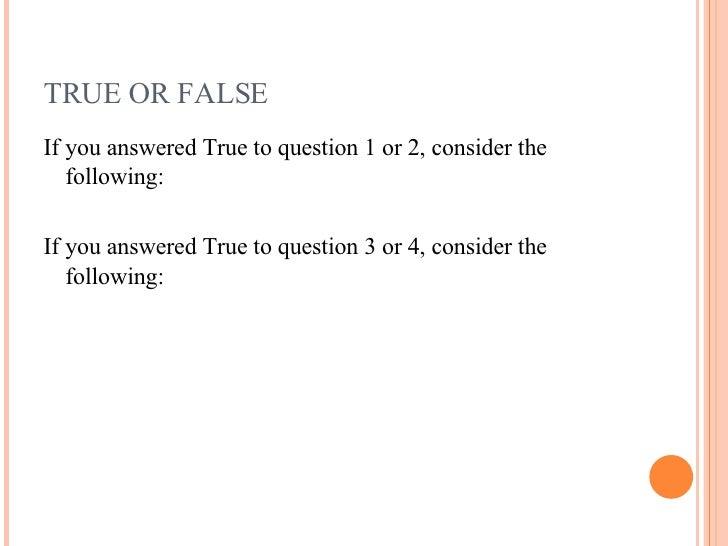 TRUE OR FALSE <ul><li>If you answered True to question 1 or 2, consider the following: </li></ul><ul><li>If you answered T...