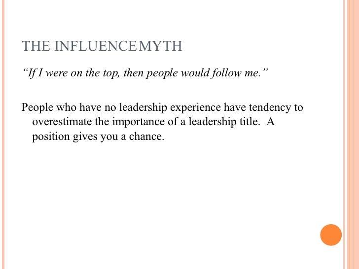 """THE INFLUENCE MYTH <ul><li>"""" If I were on the top, then people would follow me."""" </li></ul><ul><li>People who have no lead..."""
