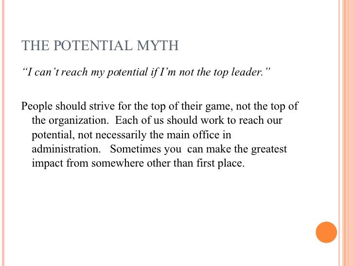 "THE POTENTIAL MYTH <ul><li>"" I can't reach my potential if I'm not the top leader."" </li></ul><ul><li>People should strive..."