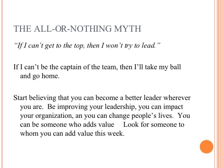 """THE ALL-OR-NOTHING MYTH <ul><li>"""" If I can't get to the top, then I won't try to lead."""" </li></ul><ul><li>If I can't be th..."""