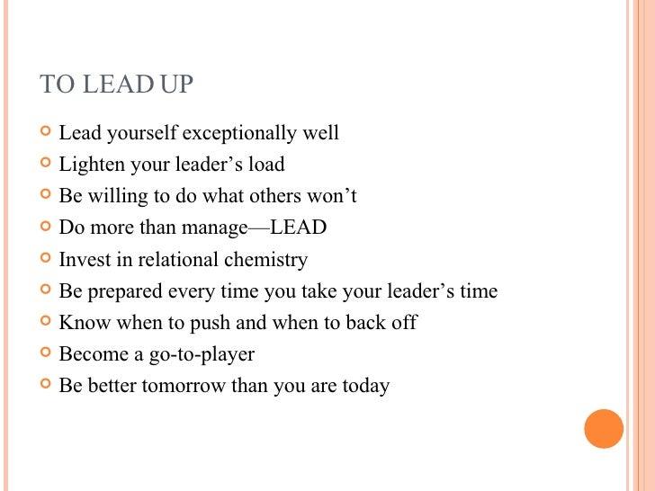 TO LEAD UP <ul><li>Lead yourself exceptionally well </li></ul><ul><li>Lighten your leader's load </li></ul><ul><li>Be will...