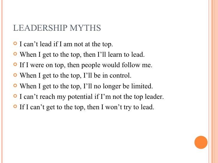 LEADERSHIP MYTHS <ul><li>I can't lead if I am not at the top. </li></ul><ul><li>When I get to the top, then I'll learn to ...