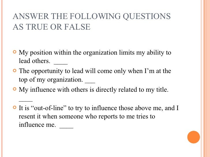 ANSWER THE FOLLOWING QUESTIONS AS TRUE OR FALSE <ul><li>My position within the organization limits my ability to lead othe...