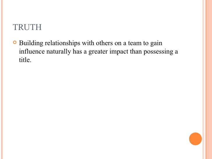 TRUTH <ul><li>Building relationships with others on a team to gain influence naturally has a greater impact than possessin...