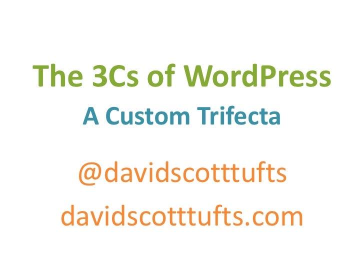 The 3Cs of WordPress   A Custom Trifecta  @davidscotttufts davidscotttufts.com