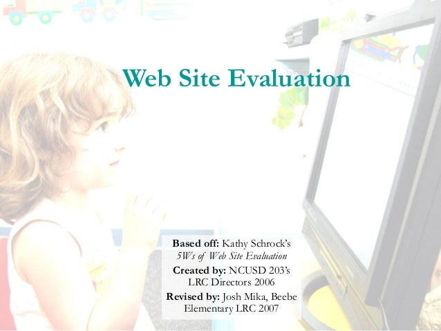 Web Site Evaluation Based off: Kathy Schrock's 5Ws of Web Site Evaluation Created by: NCUSD 203's LRC Directors 2006 Revis...