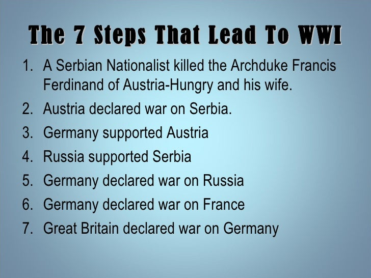 The 7 Steps That Lead To WWI <ul><li>A Serbian Nationalist killed the Archduke Francis Ferdinand of Austria-Hungry and his...