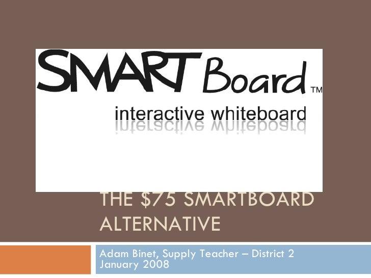 THE $75 SMARTBOARD ALTERNATIVE Adam Binet, Supply Teacher – District 2 January 2008