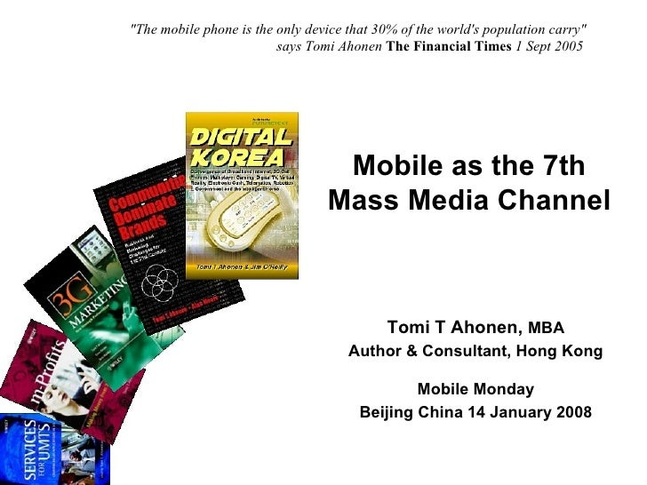 Mobile as the 7th Mass Media Channel Tomi T Ahonen,  MBA Author & Consultant, Hong Kong Mobile Monday Beijing China 14 Jan...