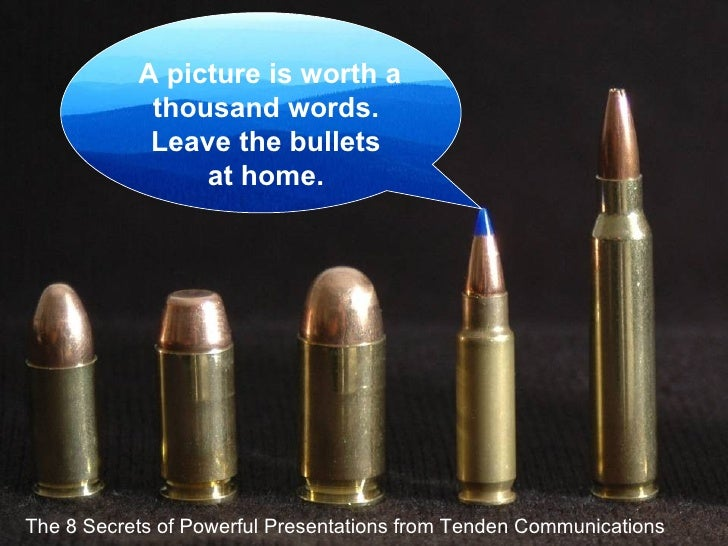 The 8 Secrets of Powerful Presentations from Tenden Communications A picture is worth a thousand words.  Leave the bullets...