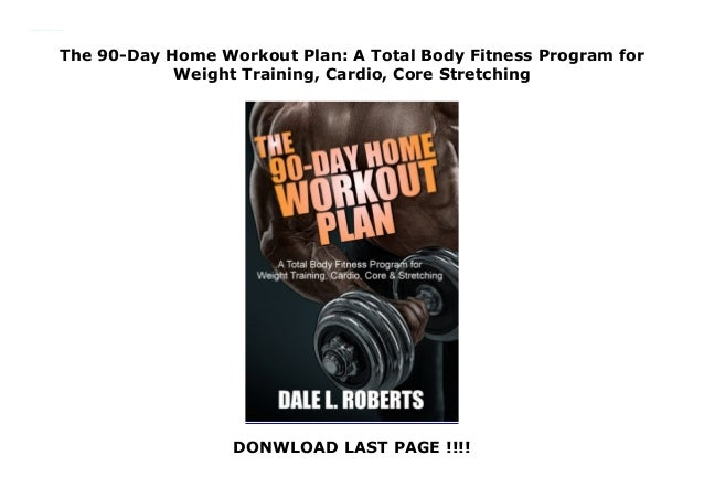 The 90-Day Home Workout Plan: A Total Body Fitness Program for Weight Training, Cardio, Core Stretching DONWLOAD LAST PAGE...