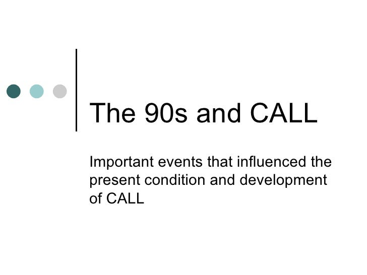 The 90s and CALL Important events that influenced the present condition and development of CALL