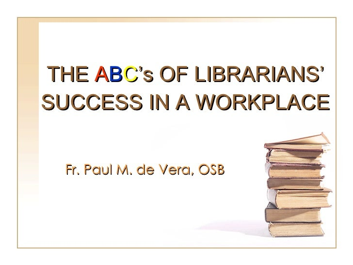 THE  A B C 's OF LIBRARIANS' SUCCESS IN A WORKPLACE Fr. Paul M. de Vera, OSB