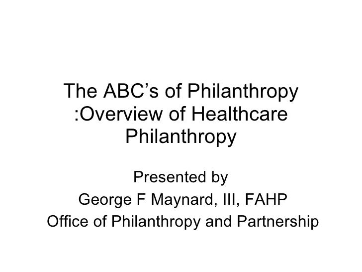 The ABC's of Philanthropy :Overview of Healthcare Philanthropy Presented by  George F Maynard, III, FAHP Office of Philant...