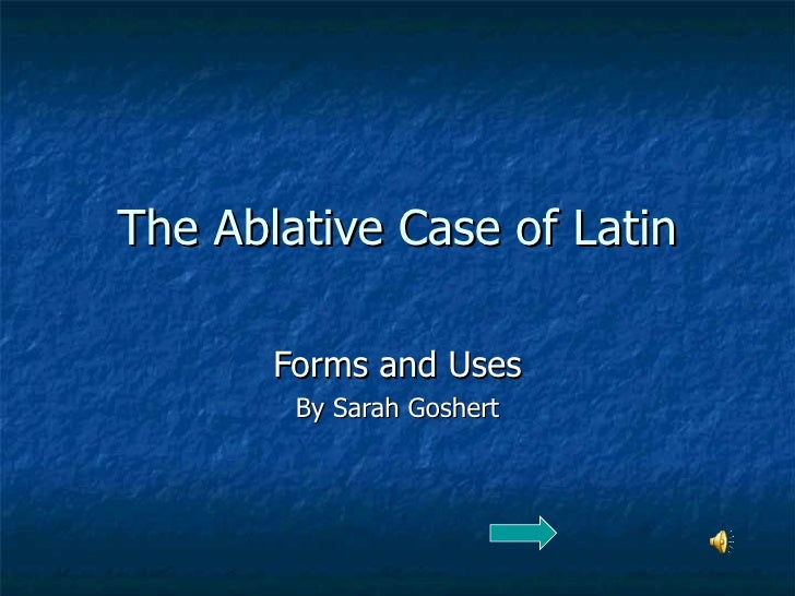 The Ablative Case of Latin Forms and Uses By Sarah Goshert
