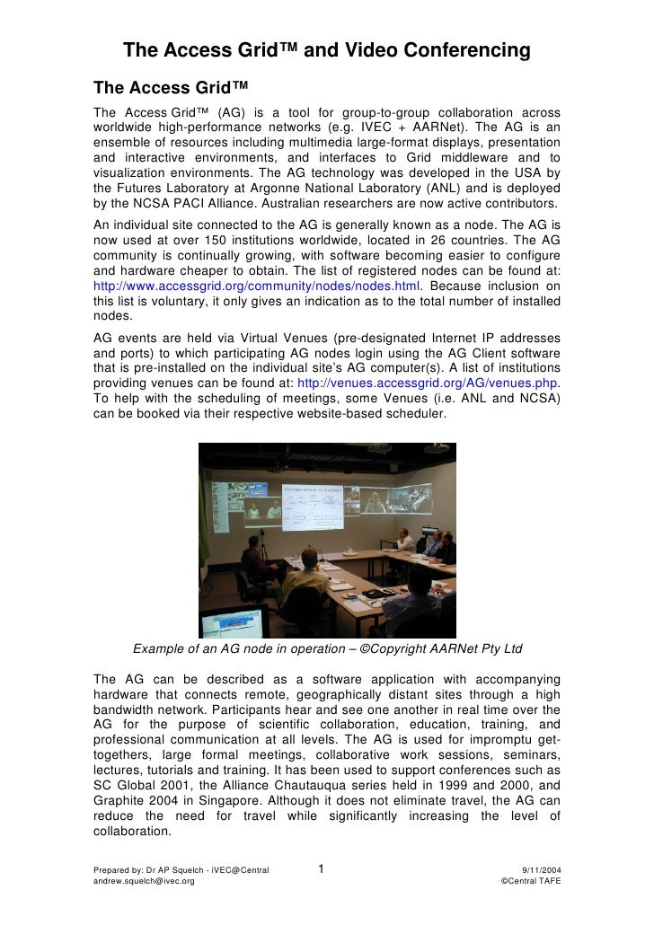 The Access Grid™ and Video Conferencing The Access Grid™ The Access Grid™ (AG) is a tool for group-to-group collaboration ...