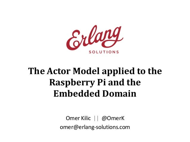The Actor Model applied to the Raspberry Pi and the Embedded Domain Omer Kilic || @OmerK omer@erlang-solutions.com