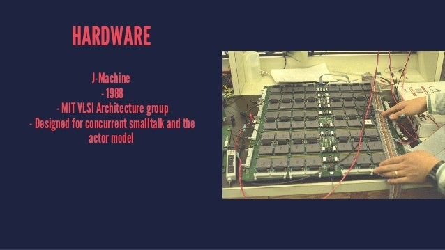 HARDWARE J-Machine - 1988 - MIT VLSI Architecture group - Designed for concurrent smalltalk and the actor model