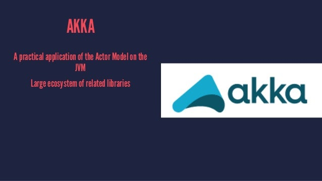 AKKA A practical application of the Actor Model on the JVM Large ecosystem of related libraries