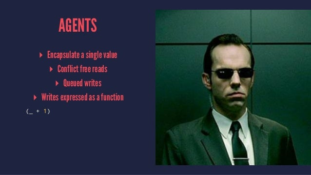 AGENTS ▸ Encapsulate a single value ▸ Conflict free reads ▸ Queued writes ▸ Writes expressed as a function (_ + 1)