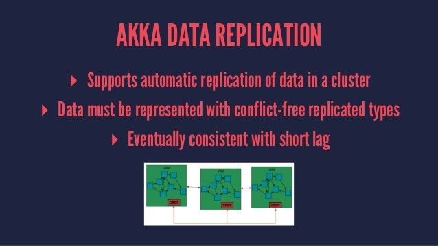 AKKA DATA REPLICATION ▸ Supports automatic replication of data in a cluster ▸ Data must be represented with conflict-free ...