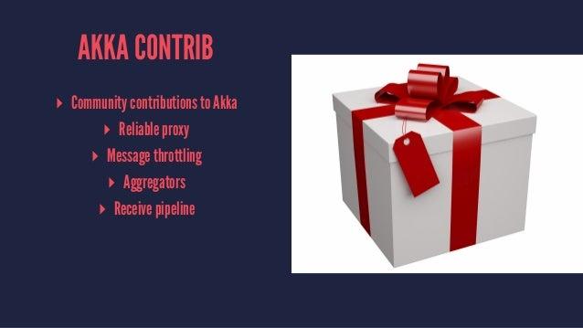 AKKA CONTRIB ▸ Community contributions to Akka ▸ Reliable proxy ▸ Message throttling ▸ Aggregators ▸ Receive pipeline