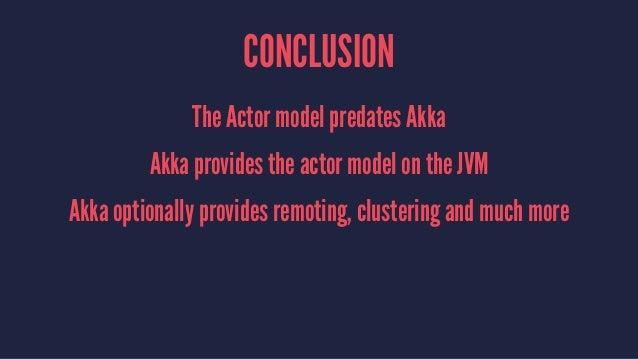 CONCLUSION The Actor model predates Akka Akka provides the actor model on the JVM Akka optionally provides remoting, clust...