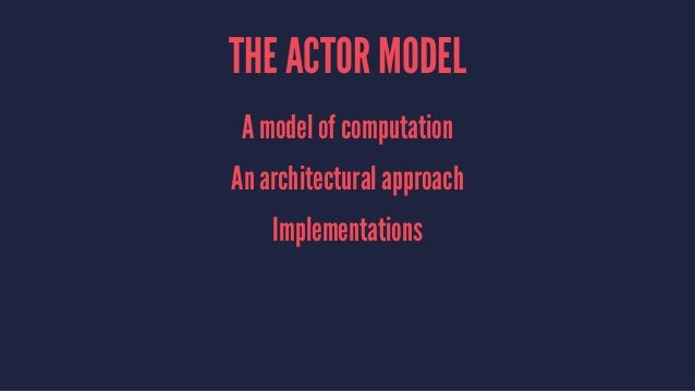 THE ACTOR MODEL A model of computation An architectural approach Implementations