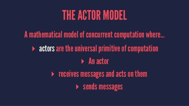 THE ACTOR MODEL A mathematical model of concurrent computation where... ▸ actors are the universal primitive of computatio...
