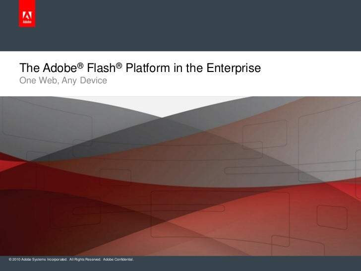 The Adobe® Flash® Platform in the Enterprise      One Web, Any Device© 2010 Adobe Systems Incorporated. All Rights Reserve...