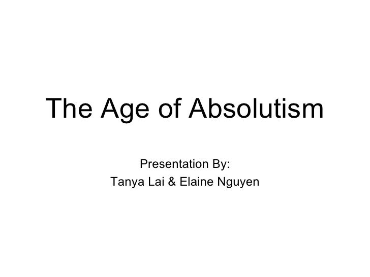 The Age of Absolutism Presentation By: Tanya Lai & Elaine Nguyen