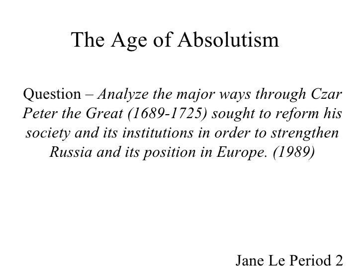 The Age of Absolutism   Question –  Analyze the major ways through Czar Peter the Great (1689-1725) sought to reform his s...