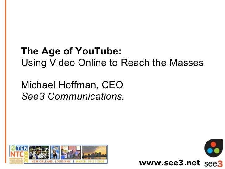 The Age of YouTube:  Using Video Online to Reach the Masses Michael Hoffman, CEO See3 Communications. www.see3.net