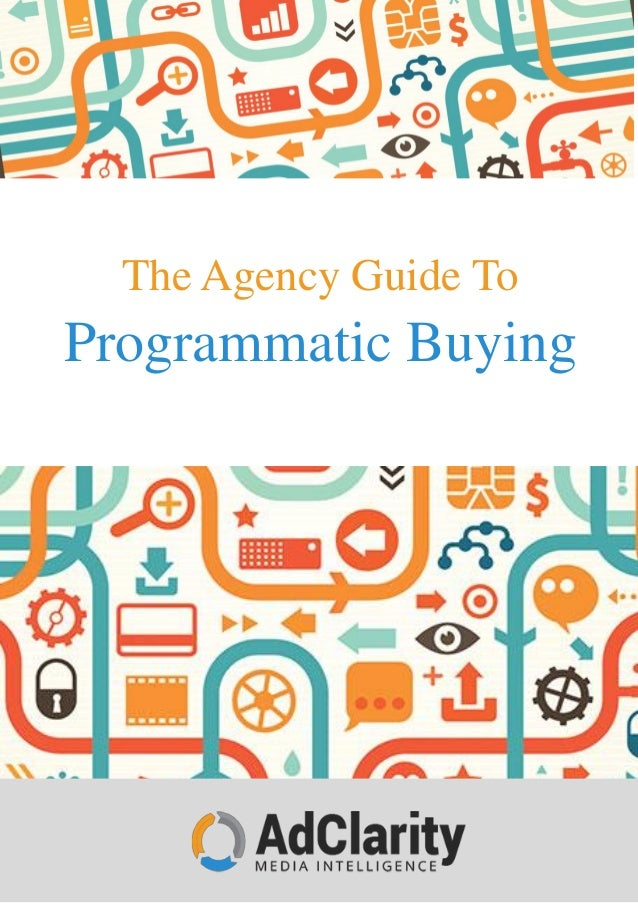 www.adclarity.com 1-888-760-9006 The Agency Guide To Programmatic Buying