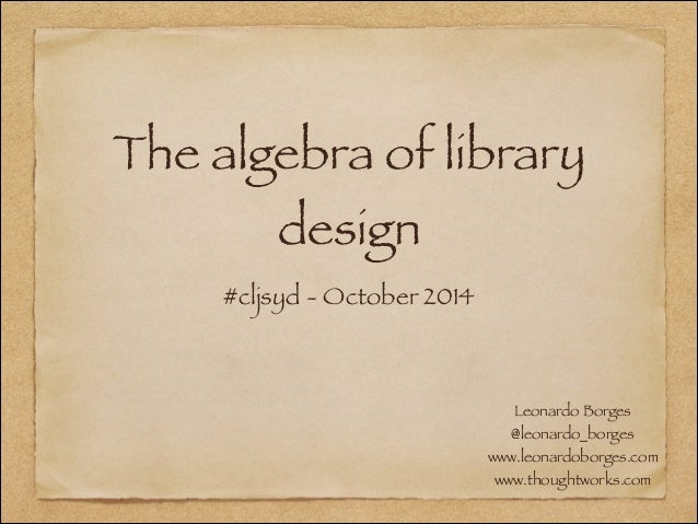 The algebra of library design #cljsyd - October 2014 Leonardo Borges @leonardo_borges www.leonardoborges.com www.thoughtwo...