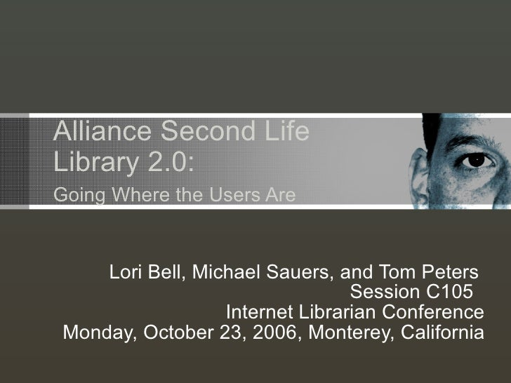 Alliance Second Life   Library 2.0:   Going Where the Users Are Lori Bell, Michael Sauers, and Tom Peters  Session C105  I...