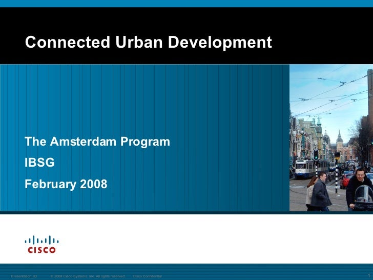 Connected Urban Development © 2008 Cisco Systems, Inc. All rights reserved. Cisco Confidential Presentation_ID The Amsterd...