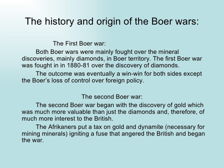 the true causes of the boer war First boer war (1880 - 1881) in 1868, diamonds were discovered on boer lands this caused an influx of new settlers into the boer territory, including many british.