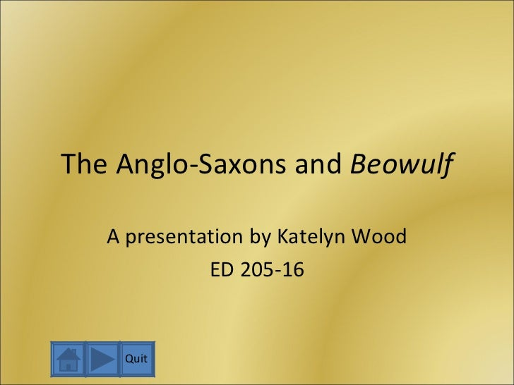 The Anglo-Saxons and  Beowulf A presentation by Katelyn Wood ED 205-16 Quit