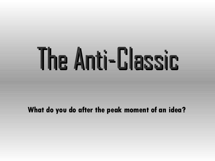 The Anti-Classic What do you do after the peak moment of an idea?