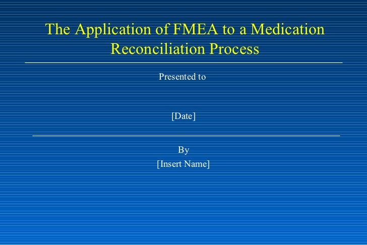 Presented to  [Date] By [Insert Name] The Application of FMEA to a Medication Reconciliation Process