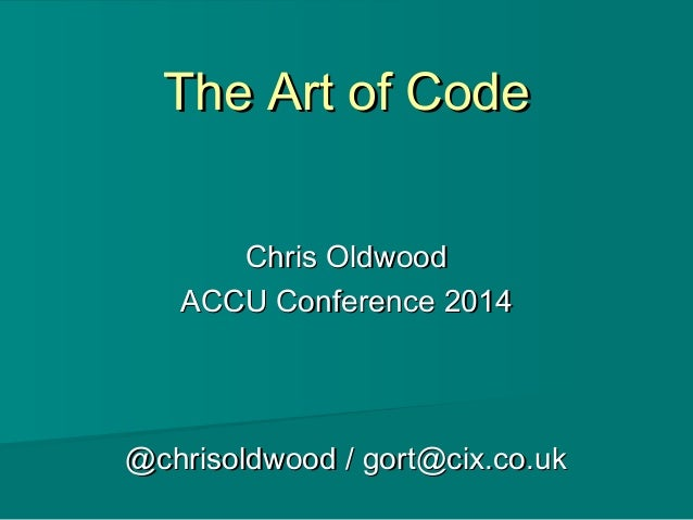 The Art of CodeThe Art of Code Chris OldwoodChris Oldwood ACCU Conference 2014ACCU Conference 2014 @chrisoldwood / gort@ci...