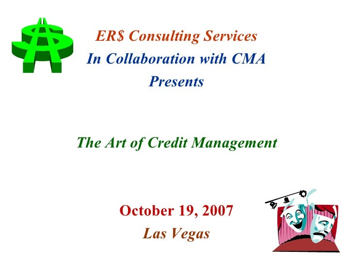 ER$ Consulting Services In Collaboration with CMA Presents The Art of Credit Management October 19, 2007 Las Vegas