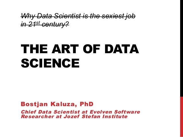 THE ART OF DATA SCIENCE Bostjan Kaluza, PhD Chief Data Scientist at Evolven Software Researcher at Jozef Stefan Institute ...