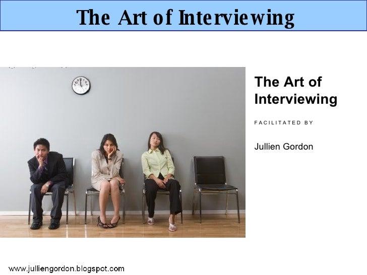 The Art of Interviewing The Art of Interviewing F A C I L I T A T E D  B Y Jullien Gordon