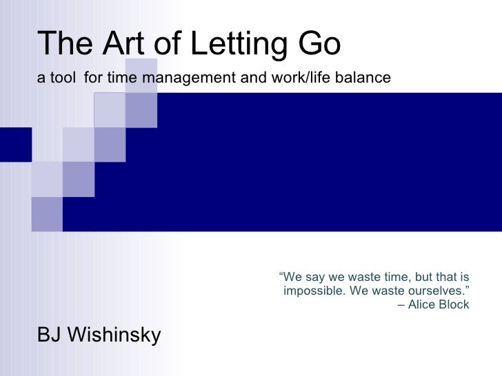 """The Art of Letting Go a tool   for time management and work/life balance BJ Wishinsky """" We say we waste time, but that is ..."""