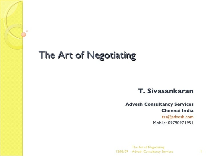 The Art of Negotiating T. Sivasankaran Advesh Consultancy Services Chennai India [email_address] Mobile: 09790971951 The A...