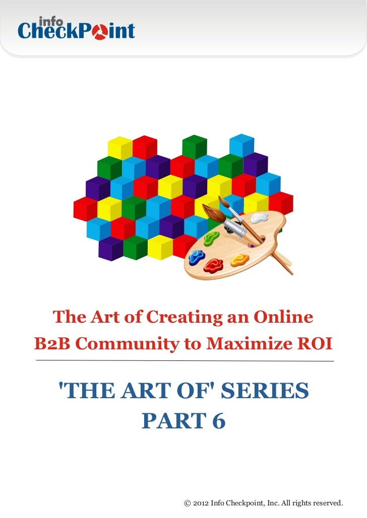 The Art of Creating an OnlineB2B Community to Maximize ROI  THE ART OF SERIES        PART 6               © 2012 Info Chec...