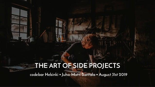 THE ART OF SIDE PROJECTS codebar Helsinki • Juha-Matti Santala • August 31st 2019